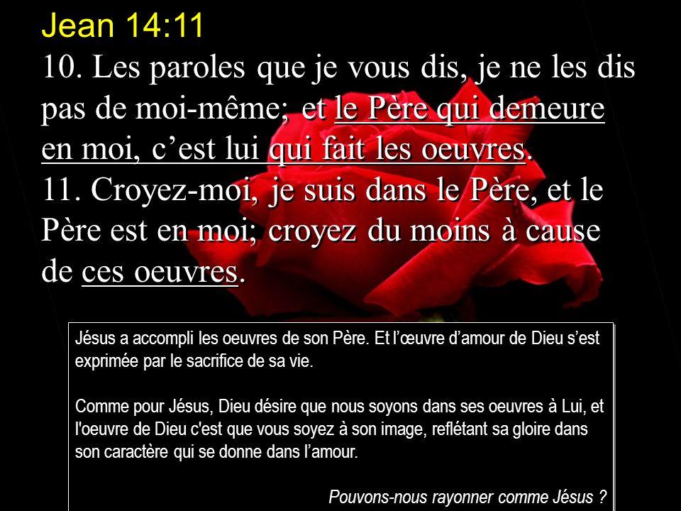 Jean 14:11 10. Les paroles que je vous dis, je ne les dis pas de moi-même; et le Père qui demeure en moi, cest lui qui fait les oeuvres. 11. Croyez-mo