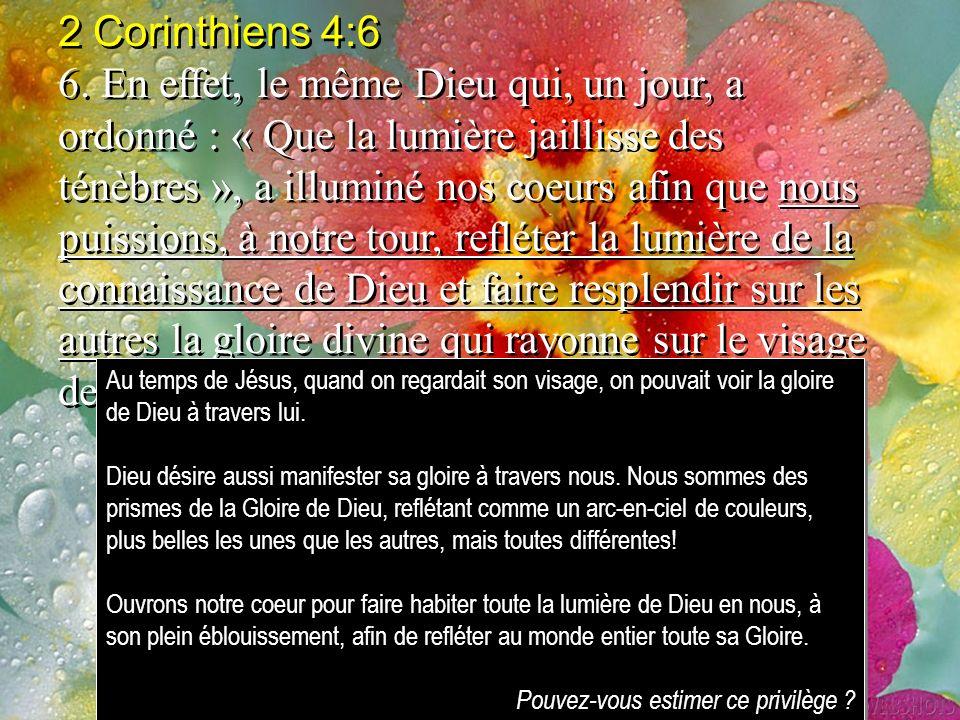 2 Corinthiens 4:6 6. En effet, le même Dieu qui, un jour, a ordonné : « Que la lumière jaillisse des ténèbres », a illuminé nos coeurs afin que nous p