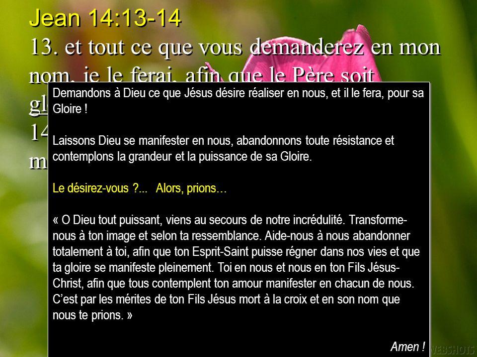 Jean 14:13-14 13. et tout ce que vous demanderez en mon nom, je le ferai, afin que le Père soit glorifié dans le Fils. 14. Si vous demandez quelque ch