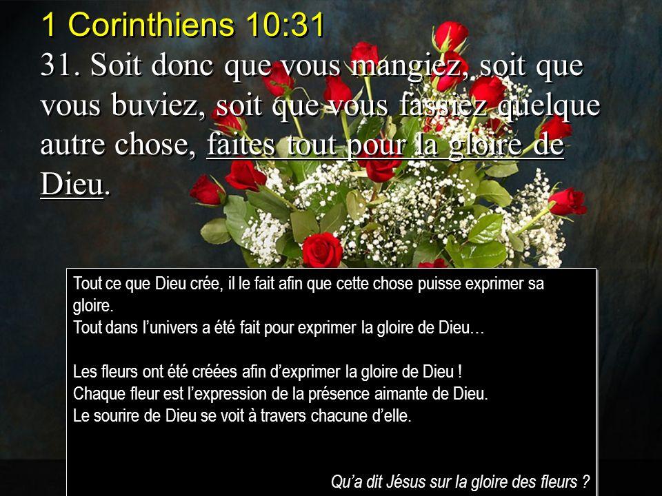 1 Corinthiens 10:31 31. Soit donc que vous mangiez, soit que vous buviez, soit que vous fassiez quelque autre chose, faites tout pour la gloire de Die