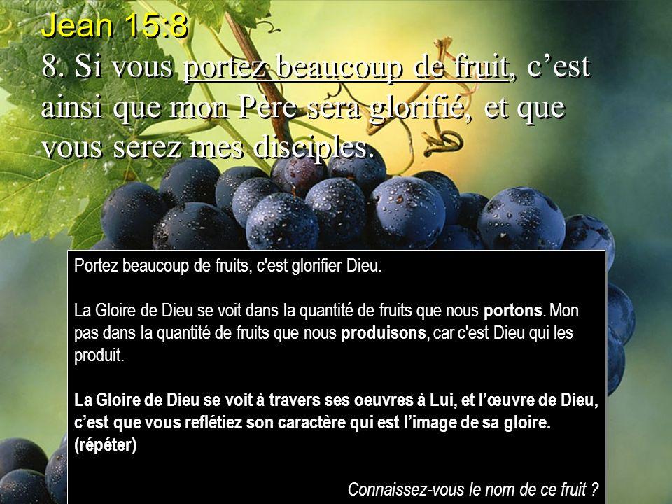 Jean 15:8 8. Si vous portez beaucoup de fruit, cest ainsi que mon Père sera glorifié, et que vous serez mes disciples. Jean 15:8 8. Si vous portez bea