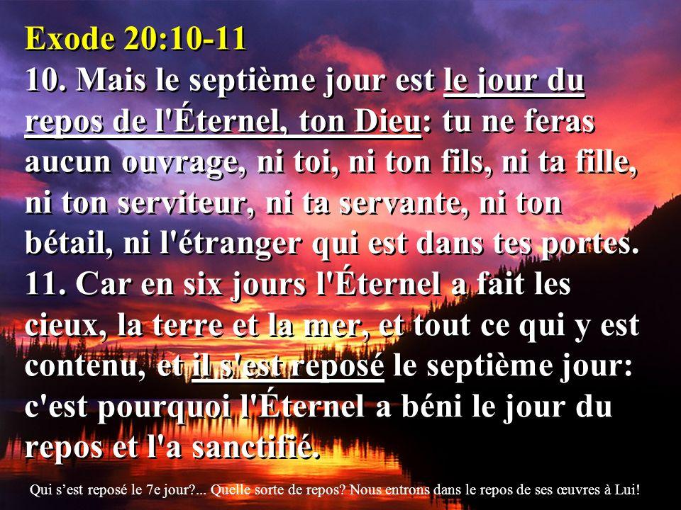 Exode 20:10-11 10. Mais le septième jour est le jour du repos de l'Éternel, ton Dieu: tu ne feras aucun ouvrage, ni toi, ni ton fils, ni ta fille, ni