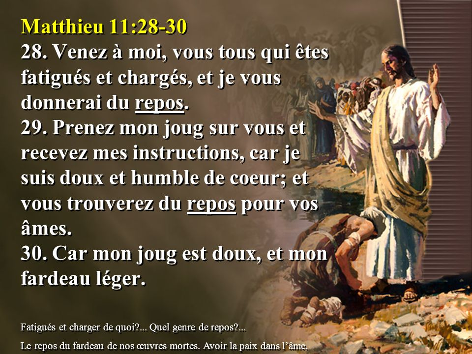 Matthieu 11:28-30 28. Venez à moi, vous tous qui êtes fatigués et chargés, et je vous donnerai du repos. 29. Prenez mon joug sur vous et recevez mes i