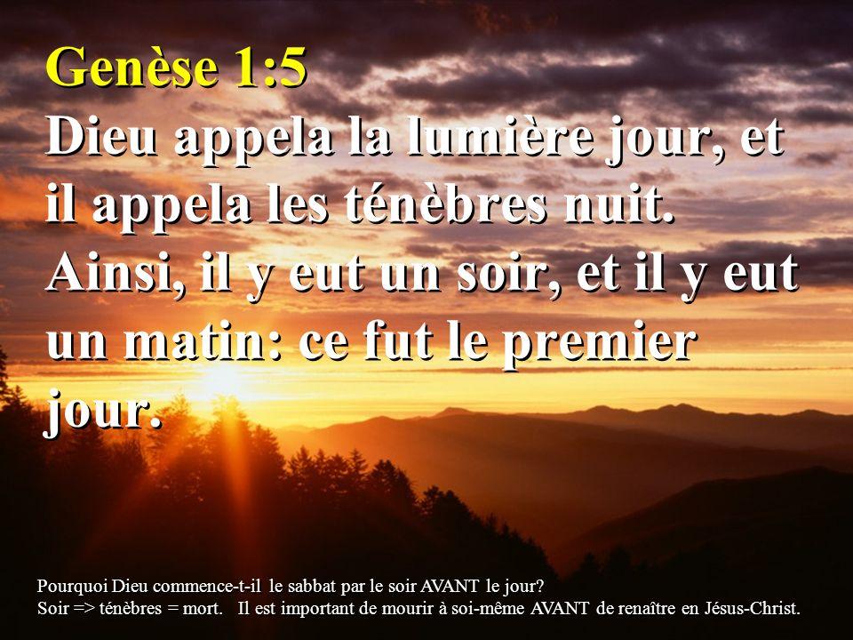 Genèse 1:5 Dieu appela la lumière jour, et il appela les ténèbres nuit. Ainsi, il y eut un soir, et il y eut un matin: ce fut le premier jour. Pourquo