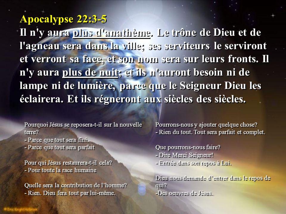 Apocalypse 22:3-5 Il n'y aura plus d'anathème. Le trône de Dieu et de l'agneau sera dans la ville; ses serviteurs le serviront et verront sa face, et