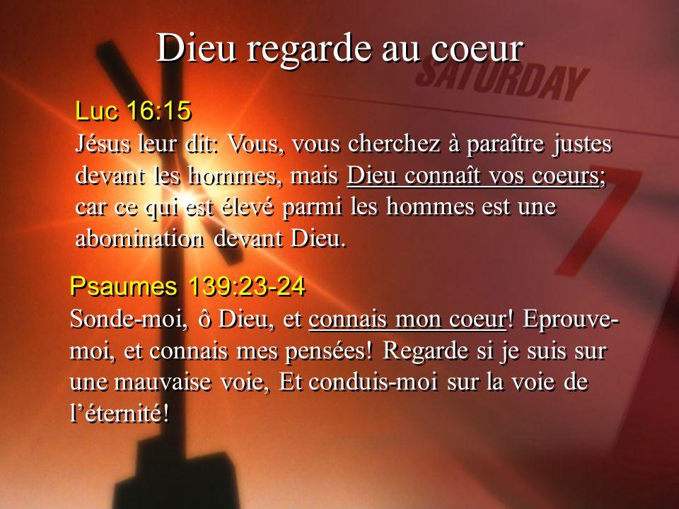 Dieu regarde au coeur Luc 16:15 Jésus leur dit: Vous, vous cherchez à paraître justes devant les hommes, mais Dieu connaît vos coeurs; car ce qui est