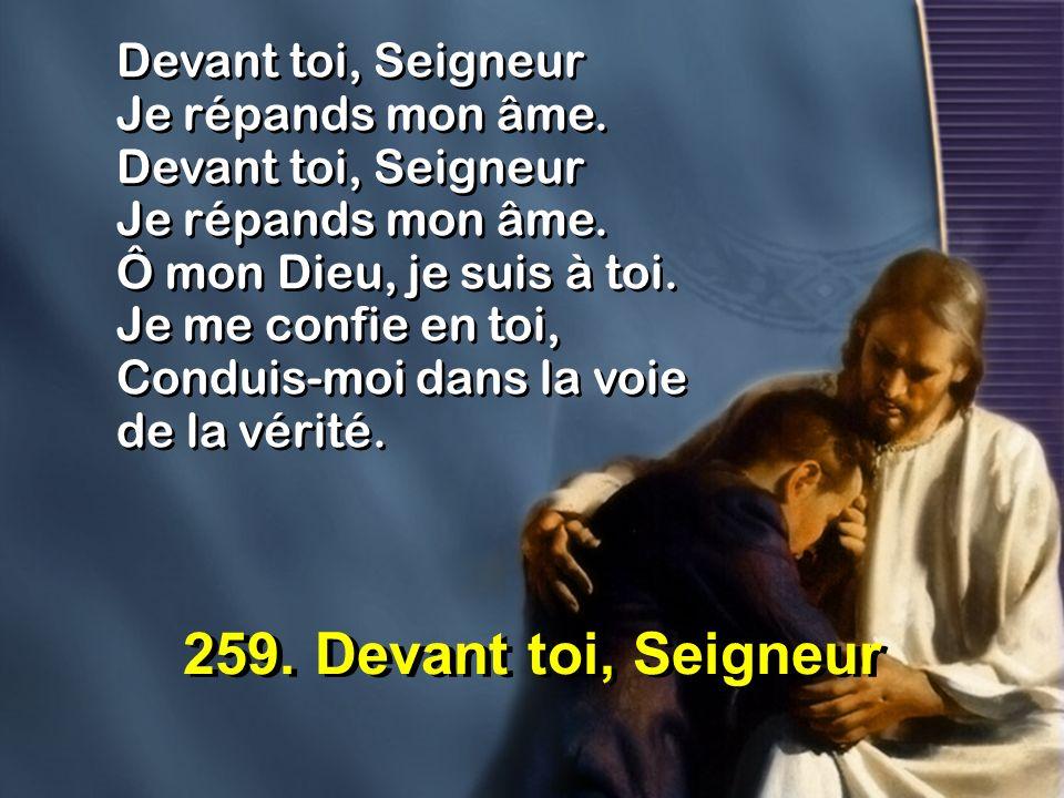 259. Devant toi, Seigneur Devant toi, Seigneur Je répands mon âme. Devant toi, Seigneur Je répands mon âme. Ô mon Dieu, je suis à toi. Je me confie en