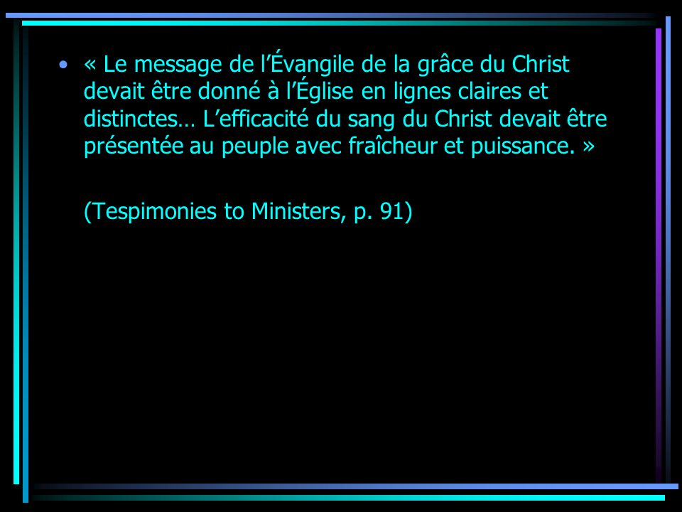 « Le message de lÉvangile de la grâce du Christ devait être donné à lÉglise en lignes claires et distinctes… Lefficacité du sang du Christ devait être