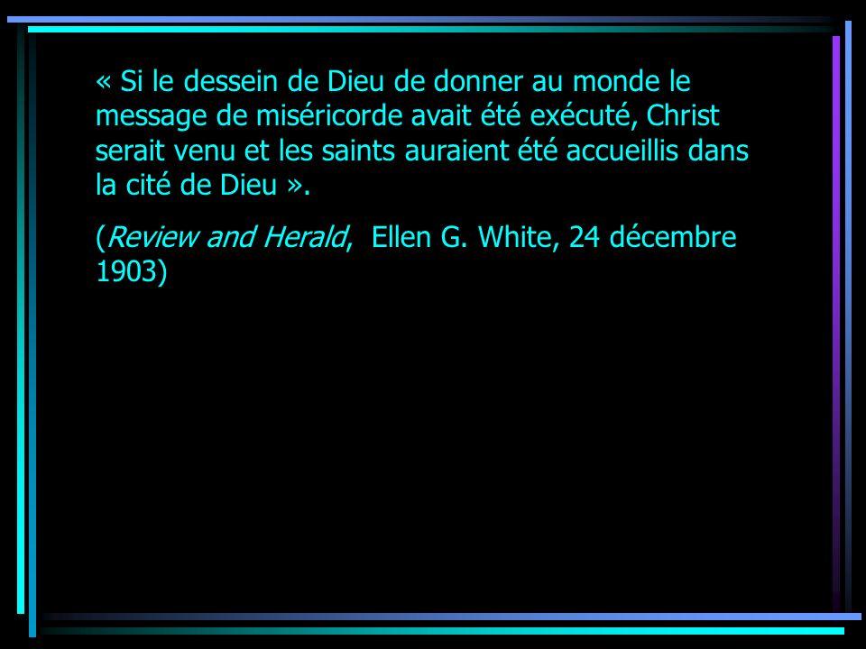 « Si le dessein de Dieu de donner au monde le message de miséricorde avait été exécuté, Christ serait venu et les saints auraient été accueillis dans