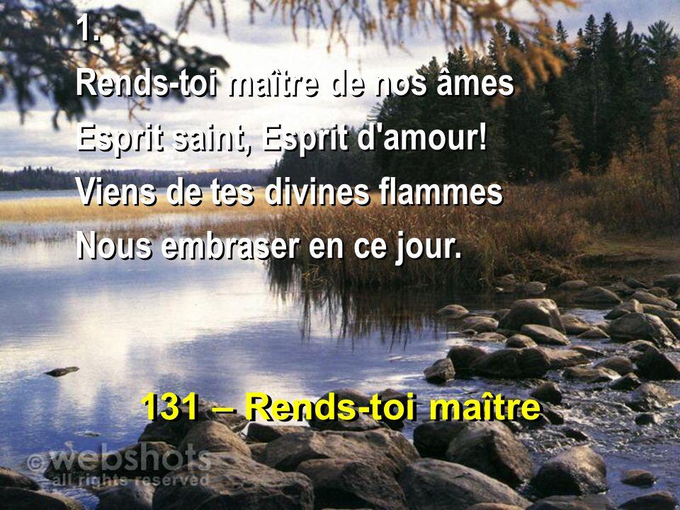 131 – Rends-toi maître 1. Rends-toi maître de nos âmes Esprit saint, Esprit d'amour! Viens de tes divines flammes Nous embraser en ce jour. 1. Rends-t