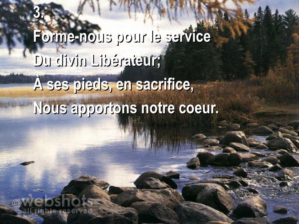 3. Forme-nous pour le service Du divin Libérateur; À ses pieds, en sacrifice, Nous apportons notre coeur. 3. Forme-nous pour le service Du divin Libér