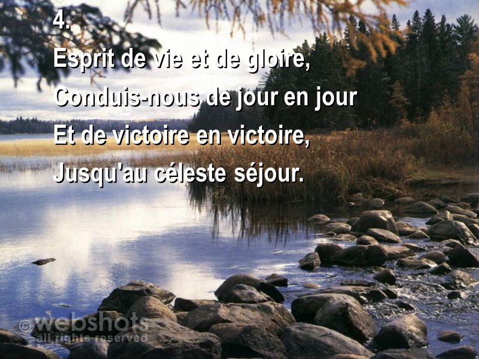 4. Esprit de vie et de gloire, Conduis-nous de jour en jour Et de victoire en victoire, Jusqu'au céleste séjour. 4. Esprit de vie et de gloire, Condui