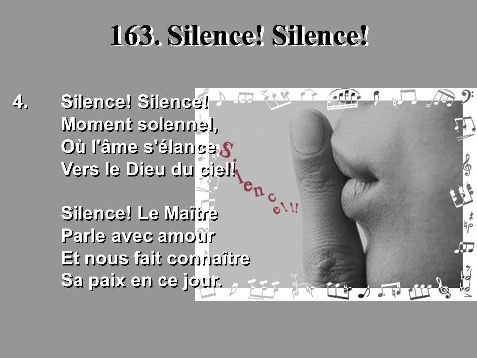 163. Silence! Silence! 4.Silence! Silence! Moment solennel, Où l'âme s'élance Vers le Dieu du ciel! Silence! Le Maître Parle avec amour Et nous fait c