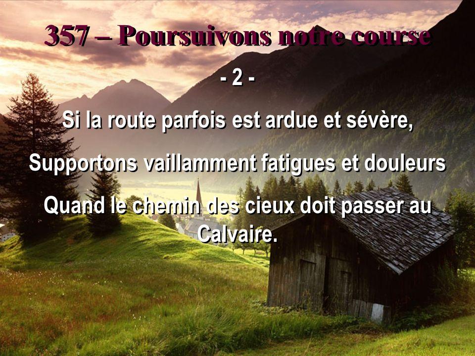 357 – Poursuivons notre course - 2 - Si la route parfois est ardue et sévère, Supportons vaillamment fatigues et douleurs Quand le chemin des cieux doit passer au Calvaire.