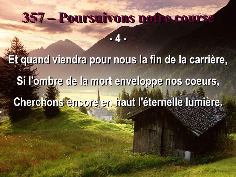 357 – Poursuivons notre course - 4 - Et quand viendra pour nous la fin de la carrière, Si l ombre de la mort enveloppe nos coeurs, Cherchons encore en haut l éternelle lumière.