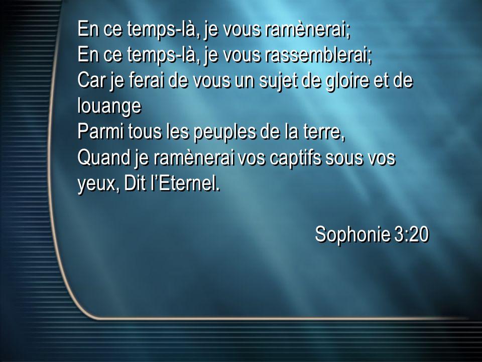 En ce temps-là, je vous ramènerai; En ce temps-là, je vous rassemblerai; Car je ferai de vous un sujet de gloire et de louange Parmi tous les peuples de la terre, Quand je ramènerai vos captifs sous vos yeux, Dit lEternel.