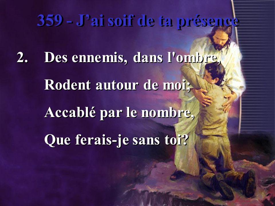 359 - Jai soif de ta présence 2.Des ennemis, dans l ombre, Rodent autour de moi; Accablé par le nombre, Que ferais-je sans toi.