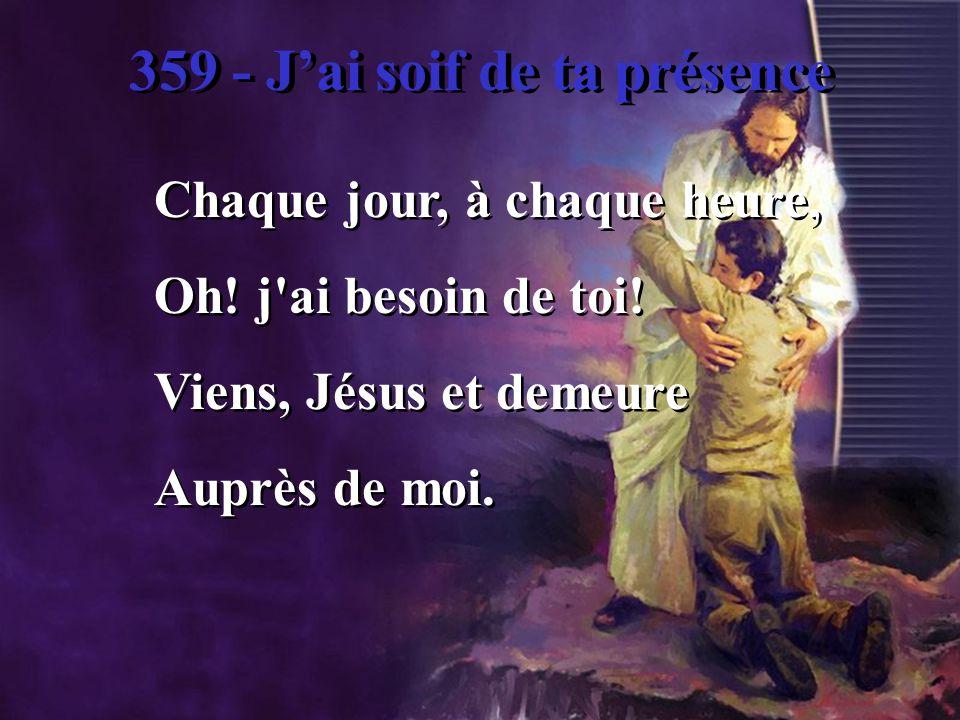 359 - Jai soif de ta présence 3.Pendant les jours d orage, D obscurité, d effroi, Quand faiblit mon courage, Que ferais-je sans toi.