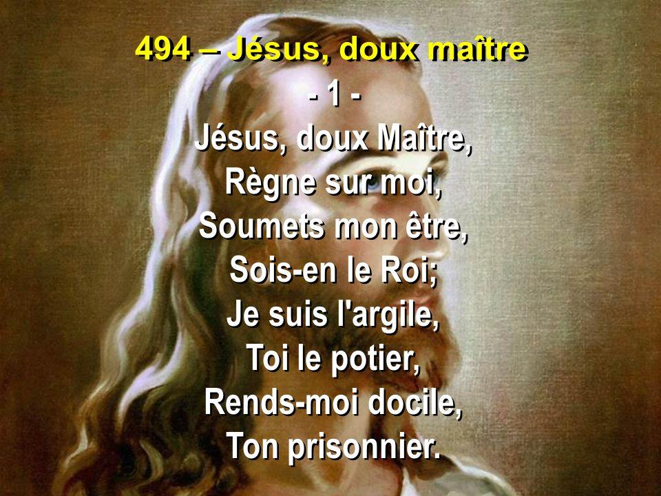 494 – Jésus, doux maître - 1 - Jésus, doux Maître, Règne sur moi, Soumets mon être, Sois-en le Roi; Je suis l'argile, Toi le potier, Rends-moi docile,