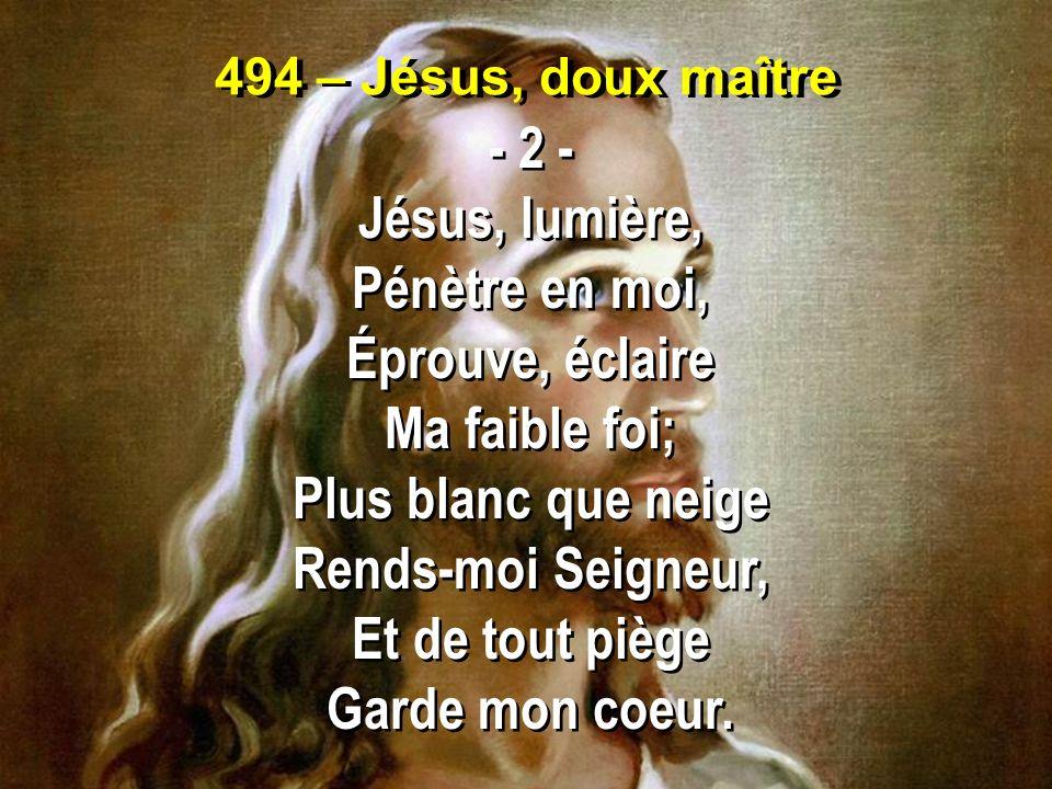 494 – Jésus, doux maître - 2 - Jésus, lumière, Pénètre en moi, Éprouve, éclaire Ma faible foi; Plus blanc que neige Rends-moi Seigneur, Et de tout piè