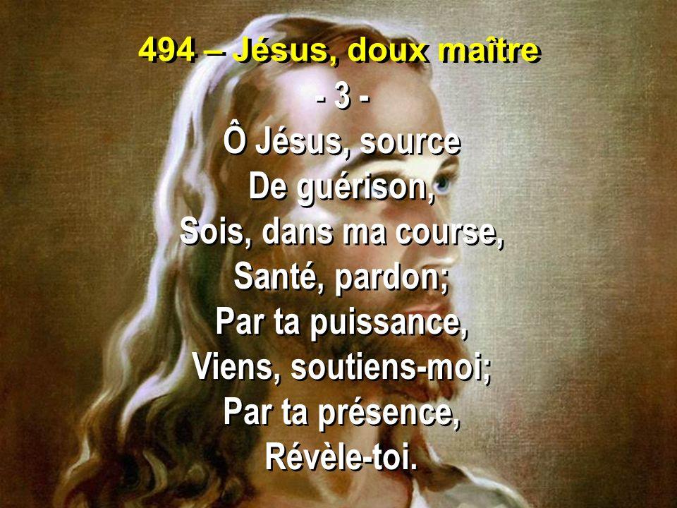 494 – Jésus, doux maître - 3 - Ô Jésus, source De guérison, Sois, dans ma course, Santé, pardon; Par ta puissance, Viens, soutiens-moi; Par ta présenc