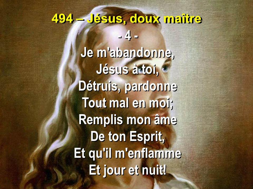 494 – Jésus, doux maître - 4 - Je m'abandonne, Jésus à toi, Détruis, pardonne Tout mal en moi; Remplis mon âme De ton Esprit, Et qu'il m'enflamme Et j