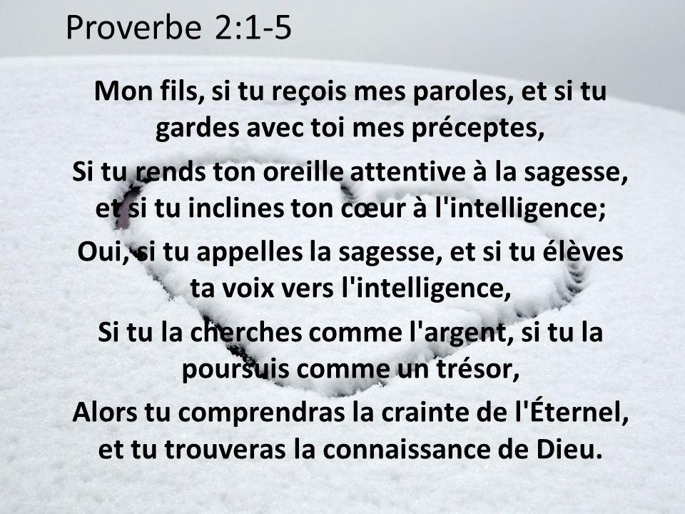 Proverbe 2:1-5 Mon fils, si tu reçois mes paroles, et si tu gardes avec toi mes préceptes, Si tu rends ton oreille attentive à la sagesse, et si tu in