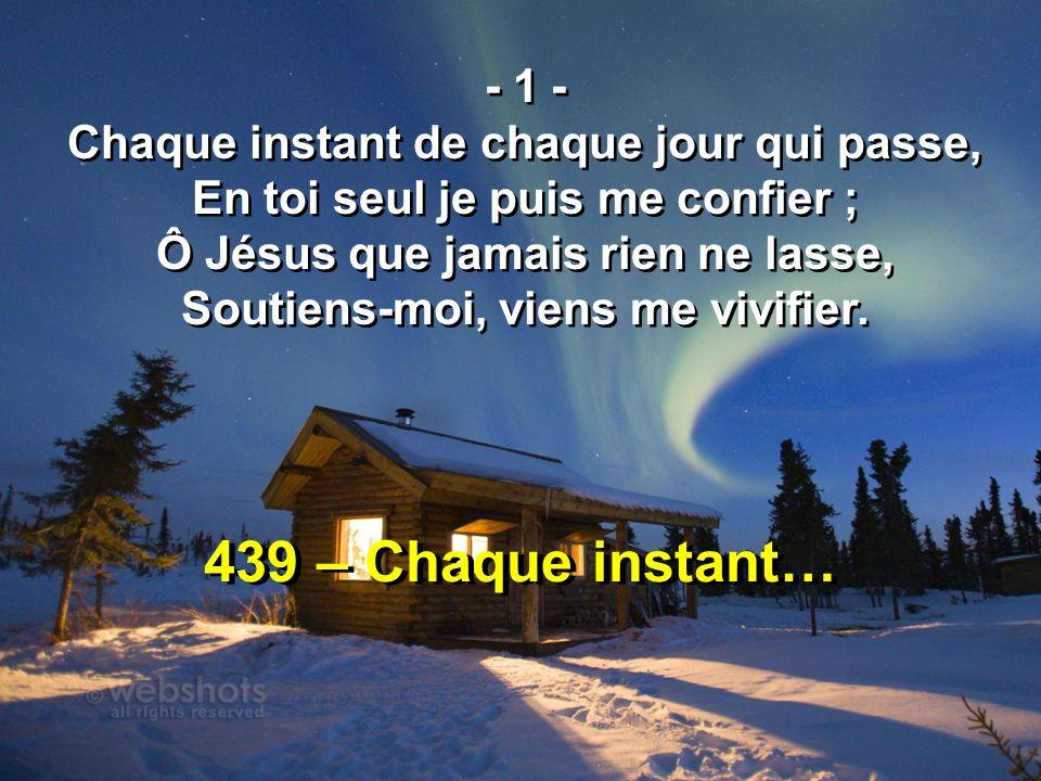 439 – Chaque instant… - 1 - Chaque instant de chaque jour qui passe, En toi seul je puis me confier ; Ô Jésus que jamais rien ne lasse, Soutiens-moi,