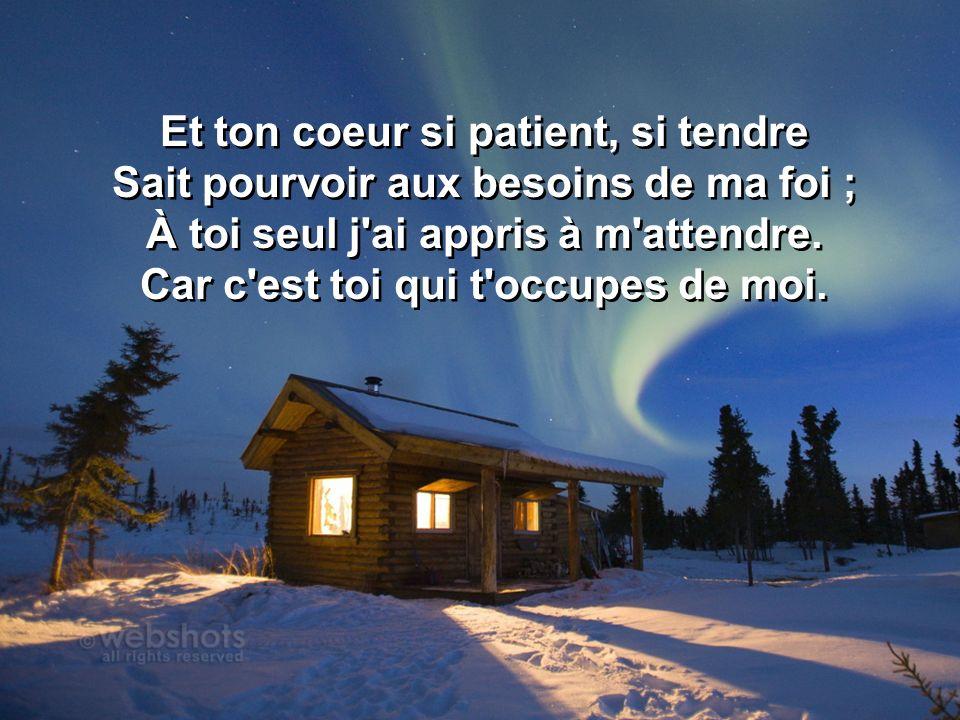 Et ton coeur si patient, si tendre Sait pourvoir aux besoins de ma foi ; À toi seul j'ai appris à m'attendre. Car c'est toi qui t'occupes de moi. Et t