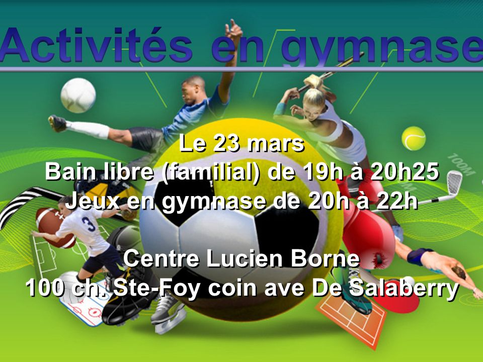 Le 23 mars Bain libre (familial) de 19h à 20h25 Jeux en gymnase de 20h à 22h Centre Lucien Borne 100 ch. Ste-Foy coin ave De Salaberry Le 23 mars Bain
