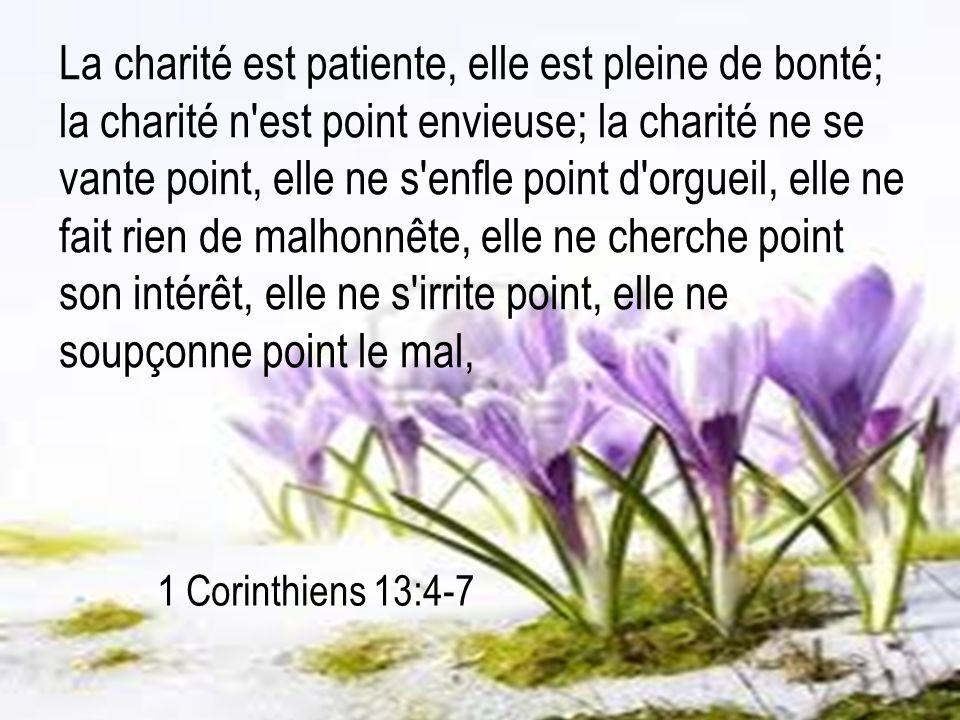 1 Corinthiens 13:4-7 La charité est patiente, elle est pleine de bonté; la charité n'est point envieuse; la charité ne se vante point, elle ne s'enfle
