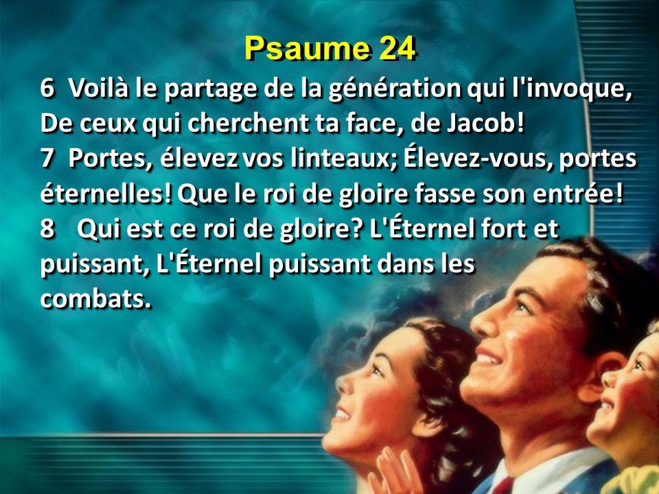 Psaume 24 6 Voilà le partage de la génération qui l'invoque, De ceux qui cherchent ta face, de Jacob! 7 Portes, élevez vos linteaux; Élevez-vous, port