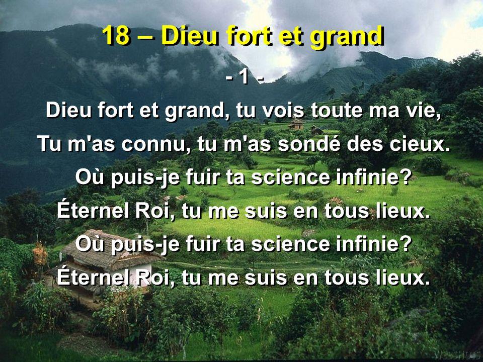 18 – Dieu fort et grand - 1 - Dieu fort et grand, tu vois toute ma vie, Tu m'as connu, tu m'as sondé des cieux. Où puis-je fuir ta science infinie? Ét