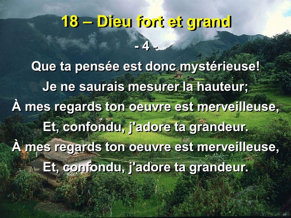 18 – Dieu fort et grand - 4 - Que ta pensée est donc mystérieuse! Je ne saurais mesurer la hauteur; À mes regards ton oeuvre est merveilleuse, Et, con