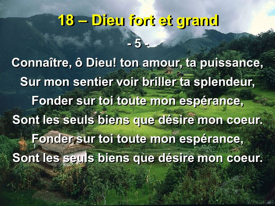 18 – Dieu fort et grand - 5 - Connaître, ô Dieu! ton amour, ta puissance, Sur mon sentier voir briller ta splendeur, Fonder sur toi toute mon espéranc