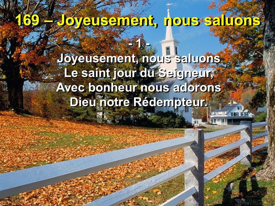 169 – Joyeusement, nous saluons - 1 - Joyeusement, nous saluons Le saint jour du Seigneur, Avec bonheur nous adorons Dieu notre Rédempteur. - 1 - Joye