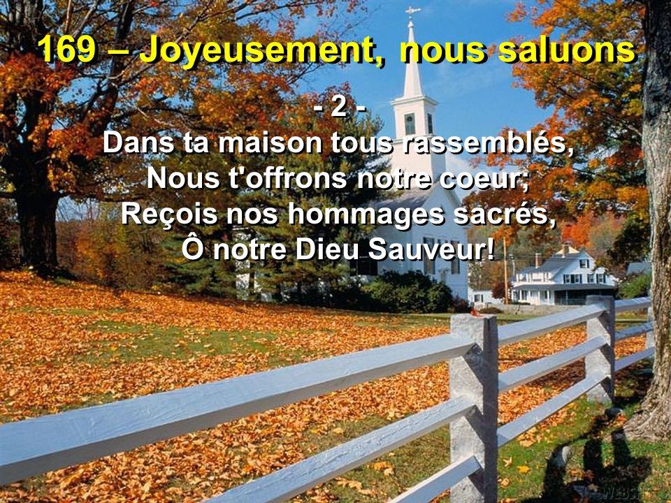 169 – Joyeusement, nous saluons - 2 - Dans ta maison tous rassemblés, Nous t'offrons notre coeur; Reçois nos hommages sacrés, Ô notre Dieu Sauveur! -