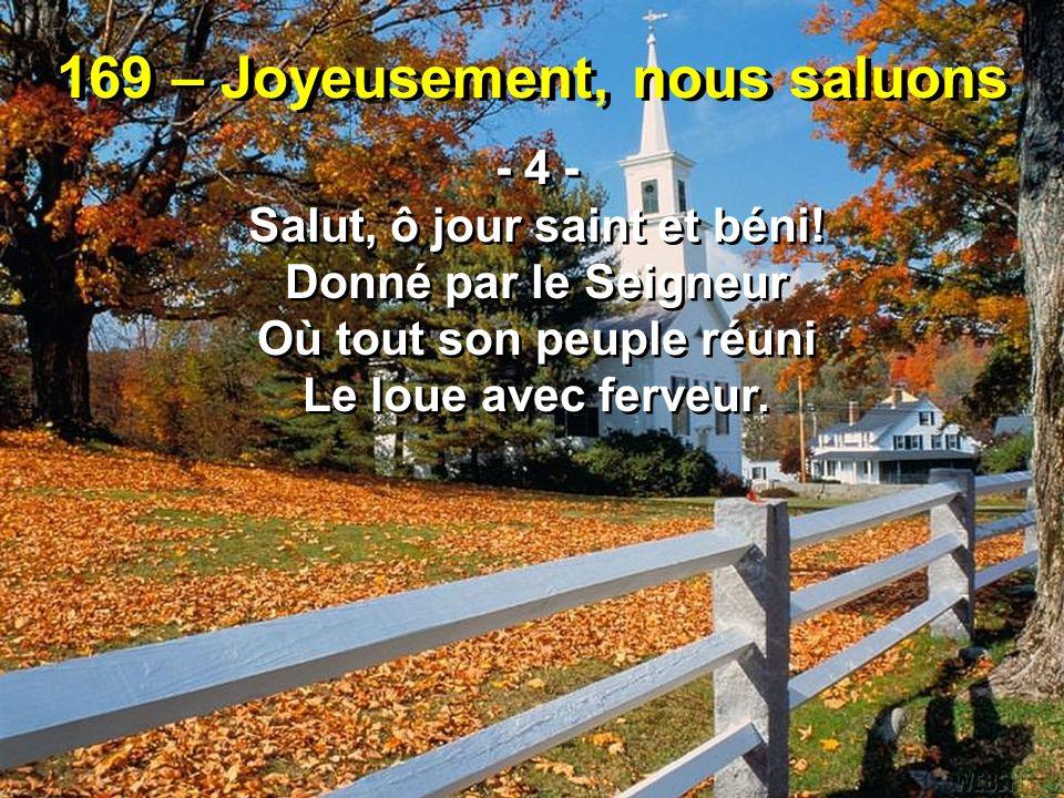169 – Joyeusement, nous saluons - 4 - Salut, ô jour saint et béni! Donné par le Seigneur Où tout son peuple réuni Le loue avec ferveur. - 4 - Salut, ô