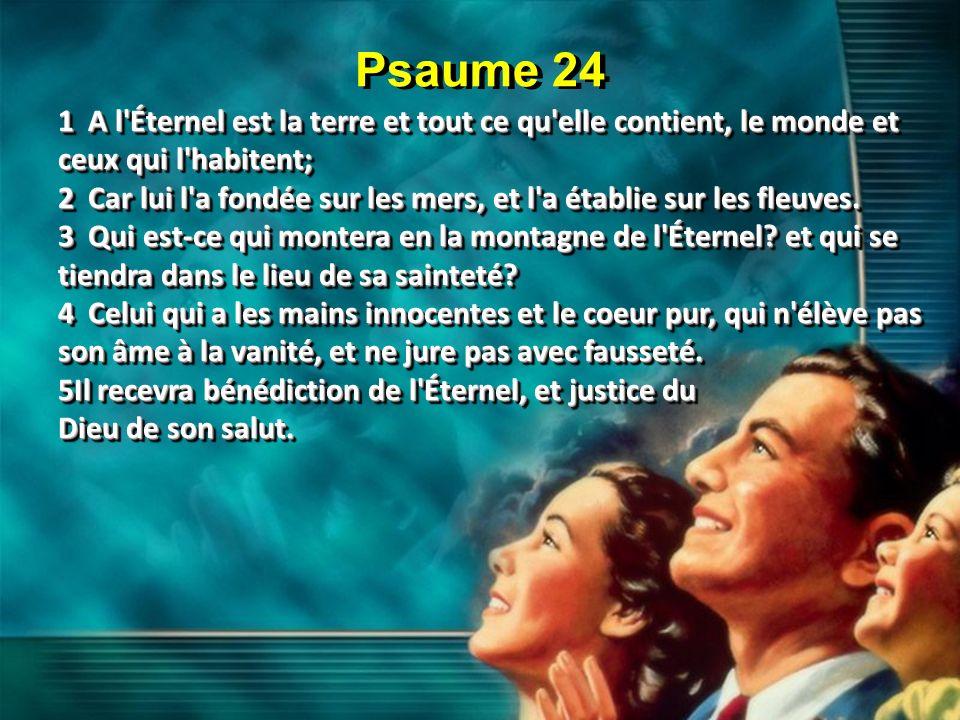Psaume 24 1 A l'Éternel est la terre et tout ce qu'elle contient, le monde et ceux qui l'habitent; 2 Car lui l'a fondée sur les mers, et l'a établie s