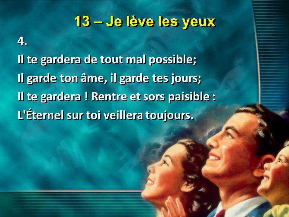 13 – Je lève les yeux 4. Il te gardera de tout mal possible; Il garde ton âme, il garde tes jours; Il te gardera ! Rentre et sors paisible : L'Éternel