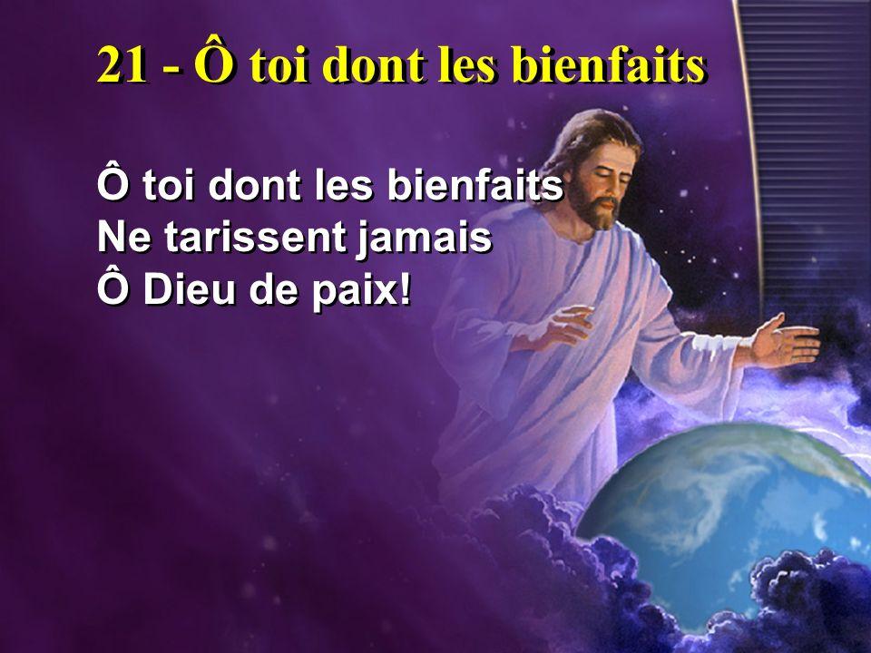 21 - Ô toi dont les bienfaits Ô toi dont les bienfaits Ne tarissent jamais Ô Dieu de paix! Ô toi dont les bienfaits Ne tarissent jamais Ô Dieu de paix