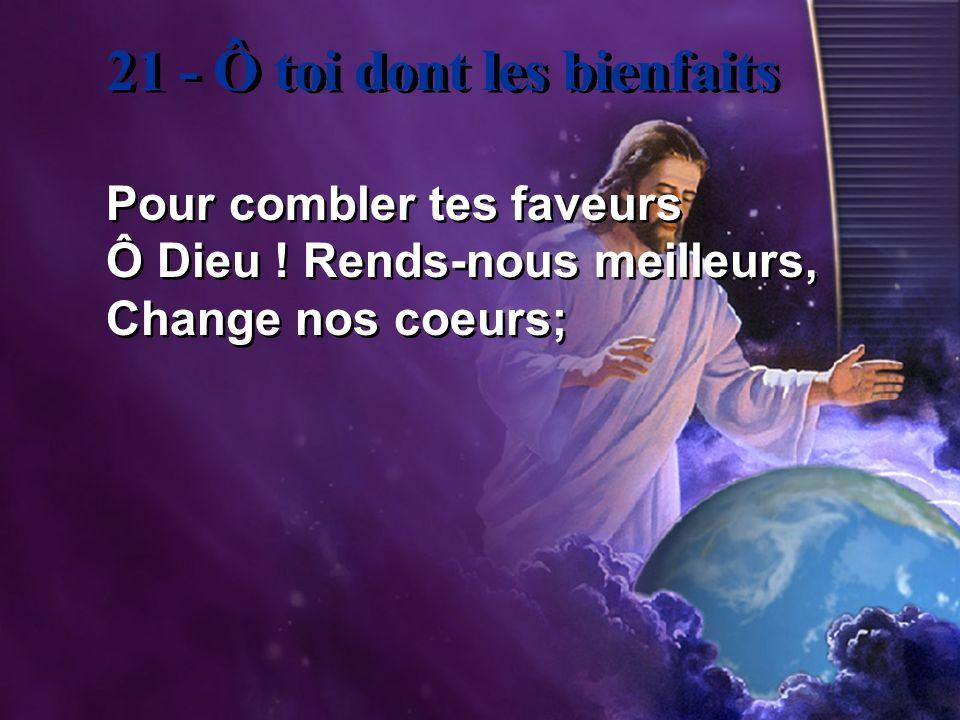 21 - Ô toi dont les bienfaits Pour combler tes faveurs Ô Dieu ! Rends-nous meilleurs, Change nos coeurs; Pour combler tes faveurs Ô Dieu ! Rends-nous