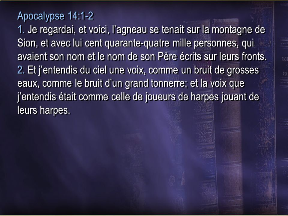 Apocalypse 14:1-2 1. Je regardai, et voici, lagneau se tenait sur la montagne de Sion, et avec lui cent quarante-quatre mille personnes, qui avaient s