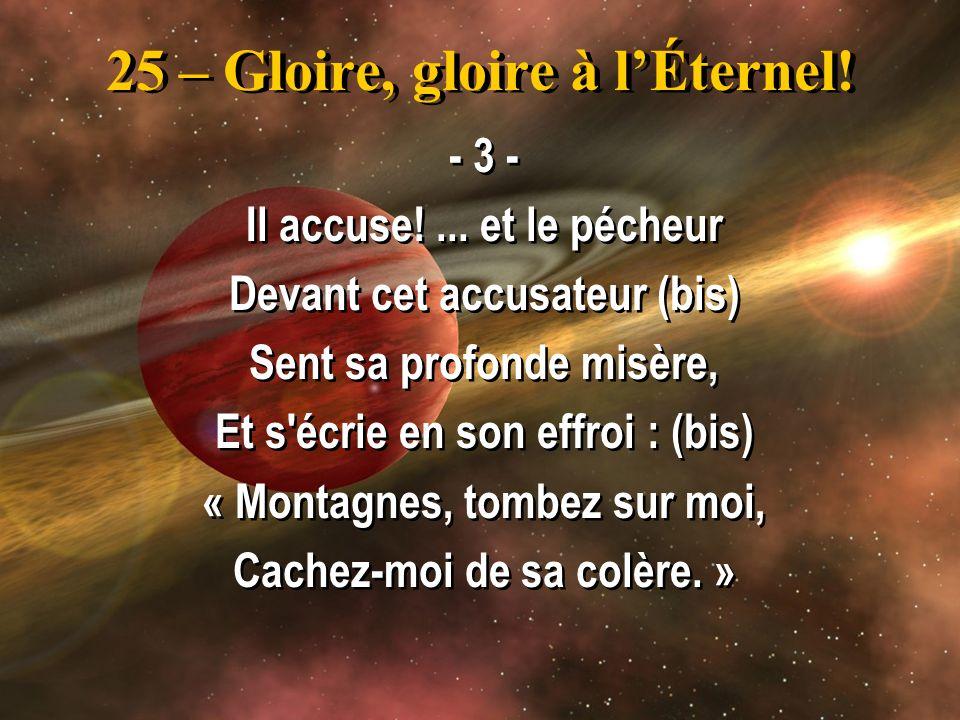 25 – Gloire, gloire à lÉternel! - 3 - Il accuse!... et le pécheur Devant cet accusateur (bis) Sent sa profonde misère, Et s'écrie en son effroi : (bis