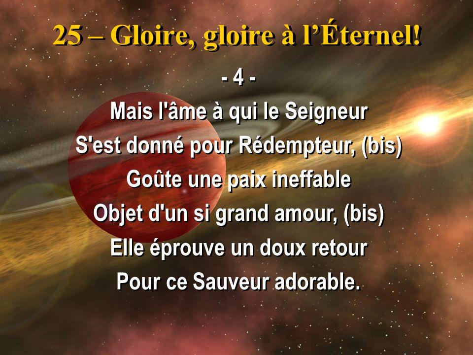 25 – Gloire, gloire à lÉternel! - 4 - Mais l'âme à qui le Seigneur S'est donné pour Rédempteur, (bis) Goûte une paix ineffable Objet d'un si grand amo
