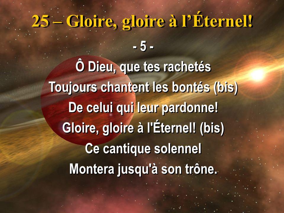 25 – Gloire, gloire à lÉternel! - 5 - Ô Dieu, que tes rachetés Toujours chantent les bontés (bis) De celui qui leur pardonne! Gloire, gloire à l'Étern