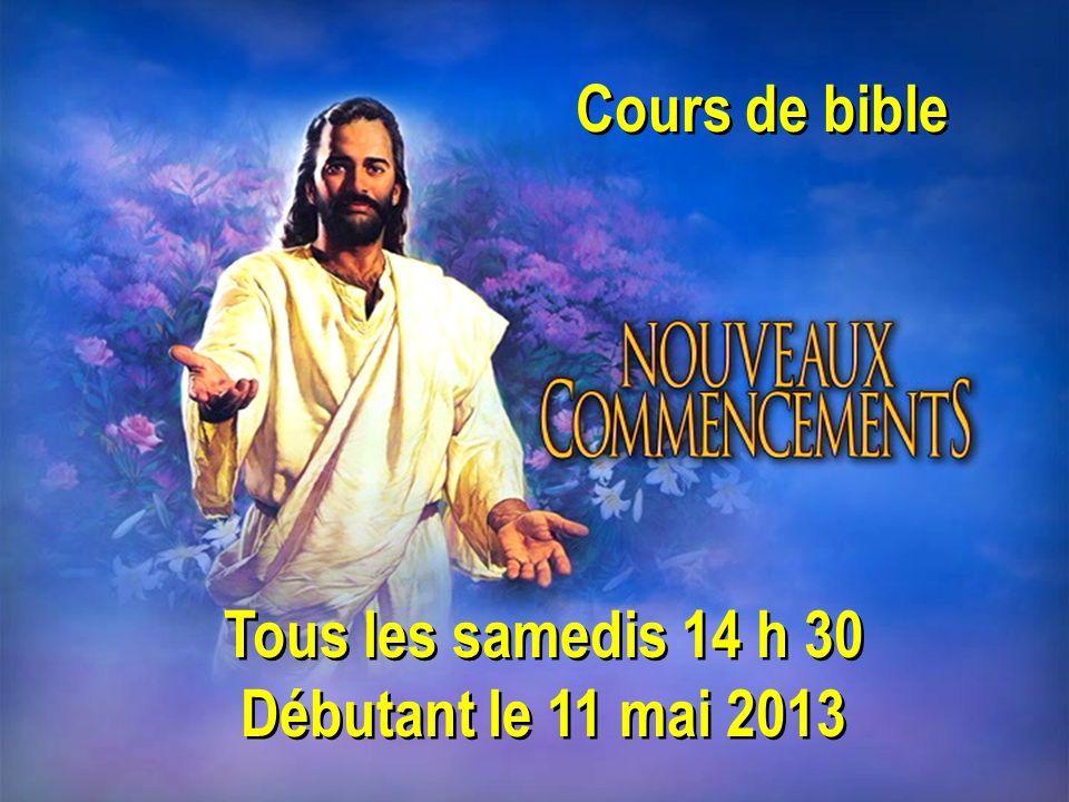 Cours de bible Tous les samedis 14 h 30 Débutant le 11 mai 2013 Tous les samedis 14 h 30 Débutant le 11 mai 2013