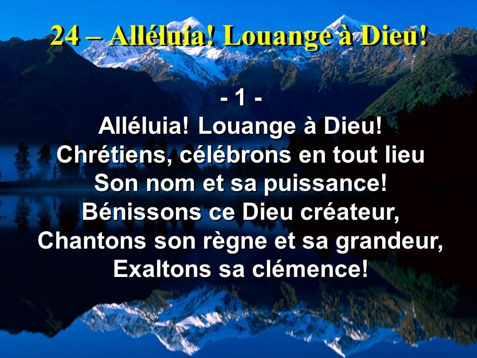 24 – Alléluia! Louange à Dieu! - 1 - Alléluia! Louange à Dieu! Chrétiens, célébrons en tout lieu Son nom et sa puissance! Bénissons ce Dieu créateur,