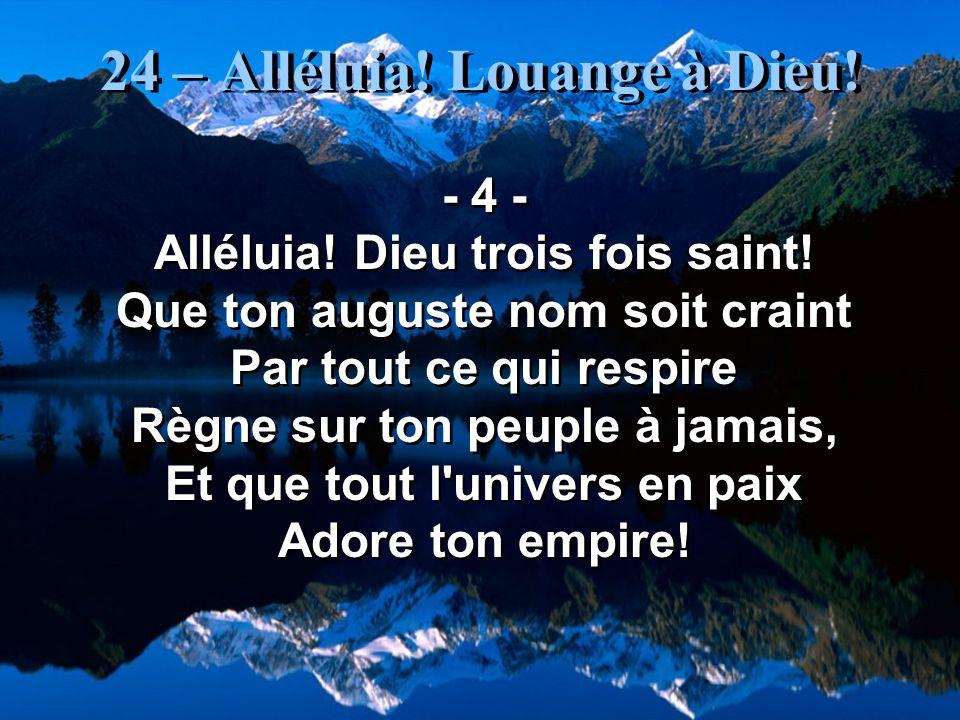 24 – Alléluia! Louange à Dieu! - 4 - Alléluia! Dieu trois fois saint! Que ton auguste nom soit craint Par tout ce qui respire Règne sur ton peuple à j