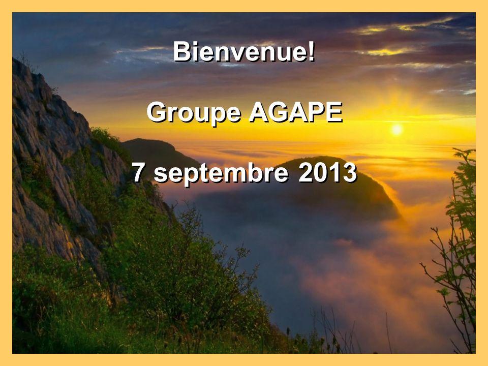 Bienvenue! Groupe AGAPE 7 septembre 2013 Bienvenue! Groupe AGAPE 7 septembre 2013